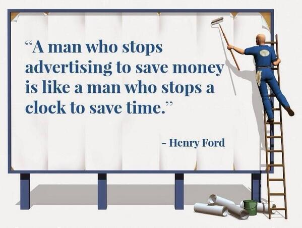 "Henry Ford ""A man who stops advertising to save money is like a main who stops a clock to save time."""